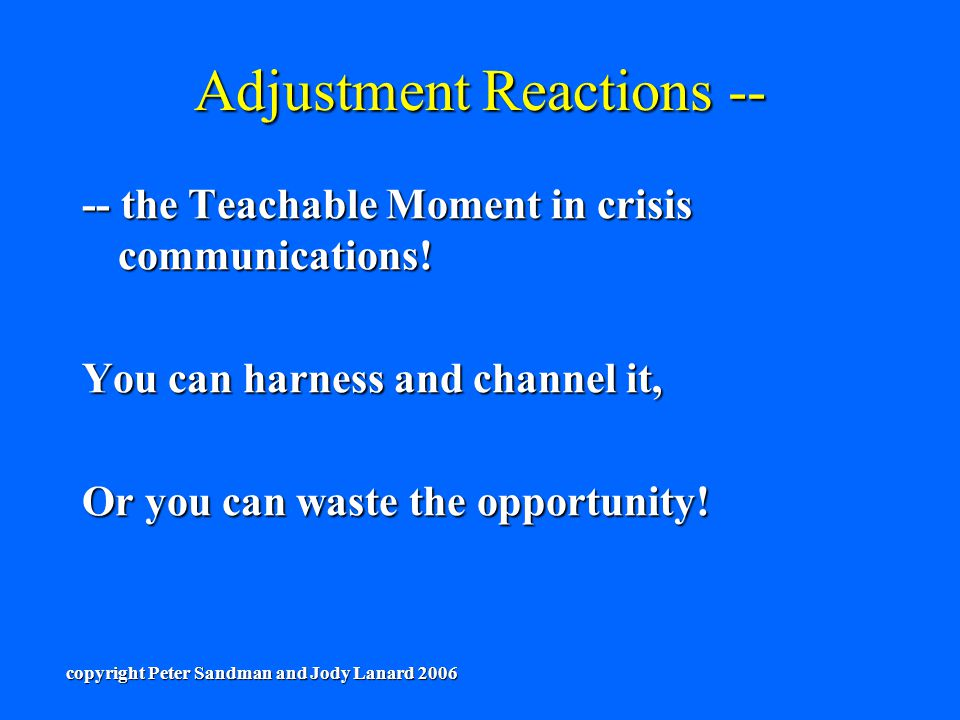 Adjustment Reactions -- -- the Teachable Moment in crisis communications! You can harness and channel it, Or you can waste the opportunity! copyright