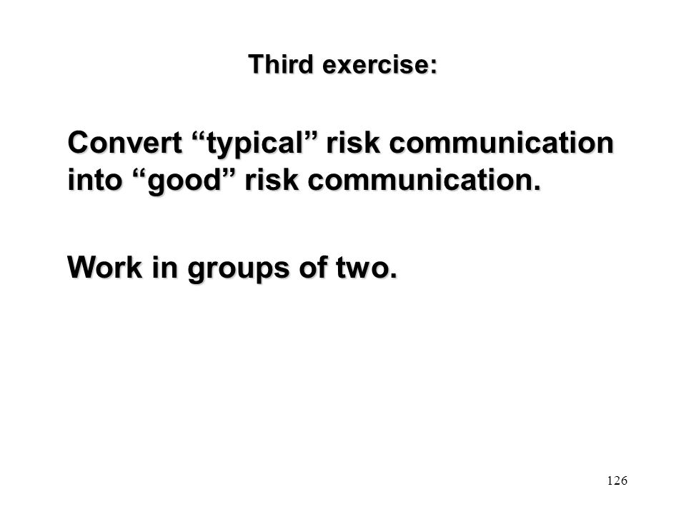"""Convert """"typical"""" risk communication into """"good"""" risk communication. Work in groups of two. 126 Third exercise:"""