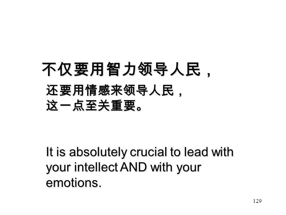 129 不仅要用智力领导人民, 还要用情感来领导人民,这一点至关重要。 It is absolutely crucial to lead with your intellect AND with your emotions.