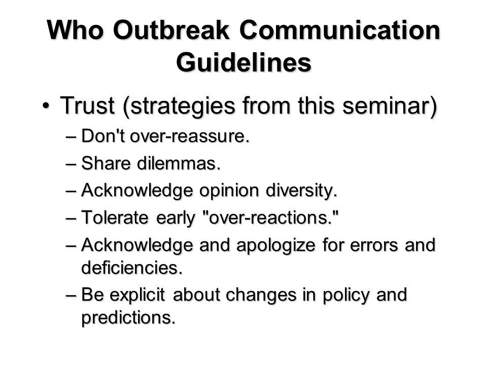 Who Outbreak Communication Guidelines Trust (strategies from this seminar)Trust (strategies from this seminar) –Don t over-reassure.