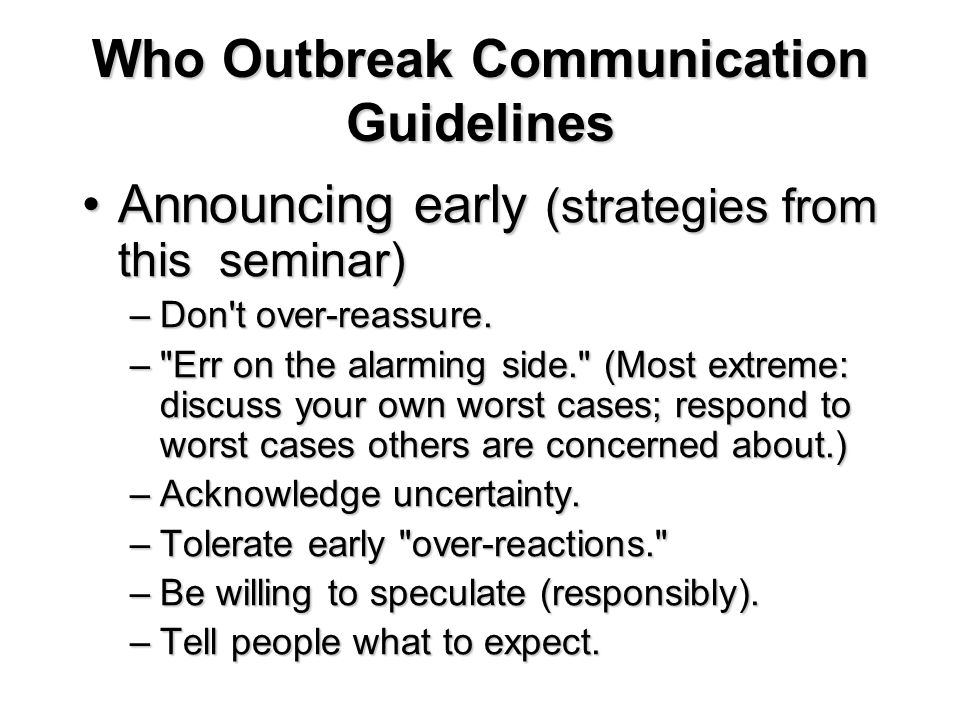 Who Outbreak Communication Guidelines Announcing early (strategies from this seminar)Announcing early (strategies from this seminar) –Don't over-reass