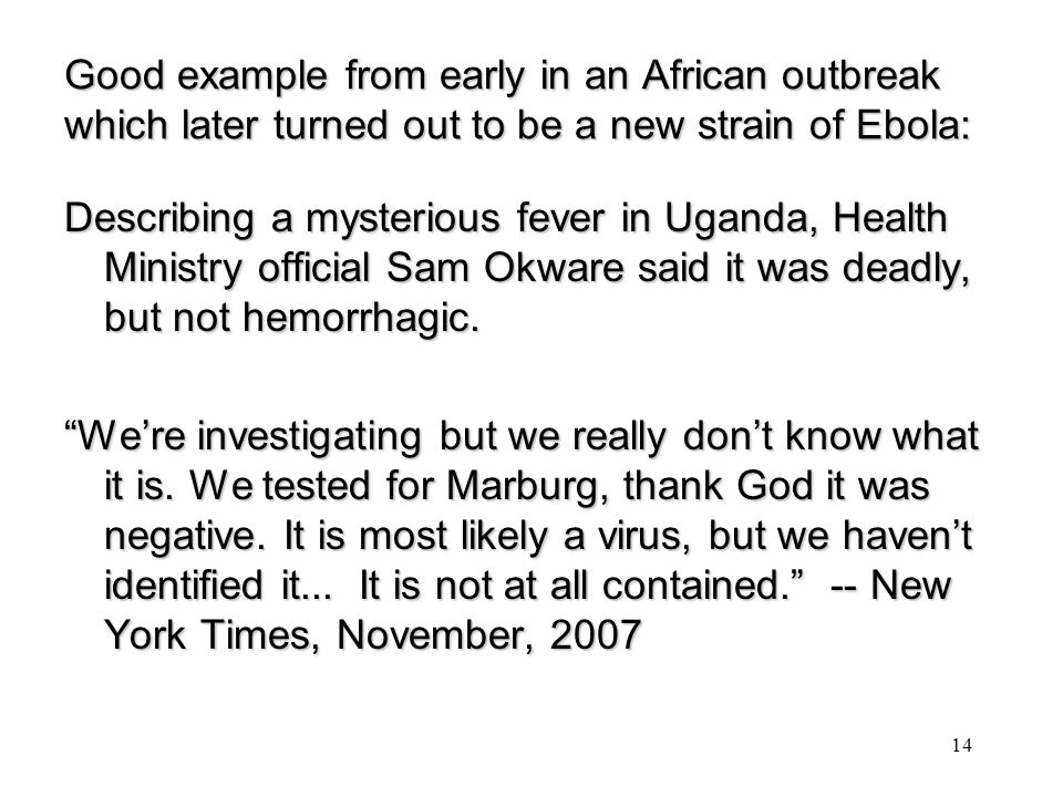 Good example from early in an African outbreak which later turned out to be a new strain of Ebola: Describing a mysterious fever in Uganda, Health Ministry official Sam Okware said it was deadly, but not hemorrhagic.