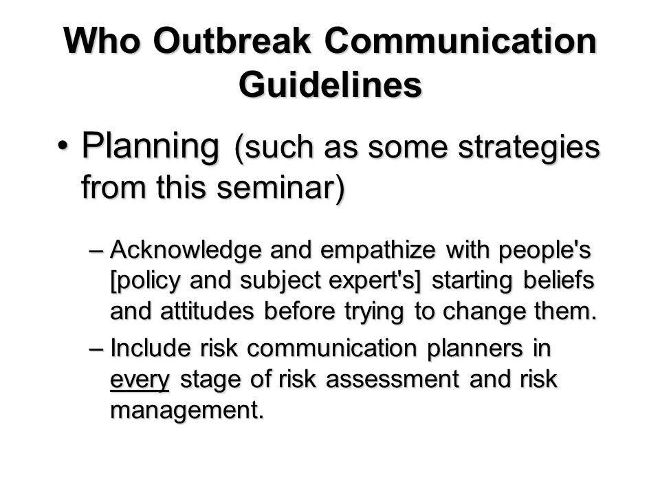 Who Outbreak Communication Guidelines Planning (such as some strategies from this seminar)Planning (such as some strategies from this seminar) –Acknow