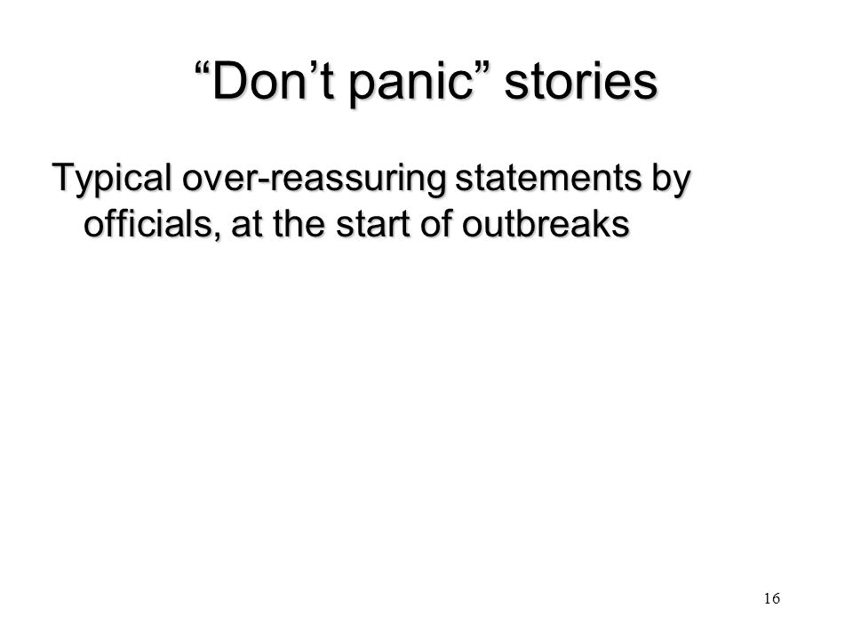 """""""Don't panic"""" stories Typical over-reassuring statements by officials, at the start of outbreaks 16"""