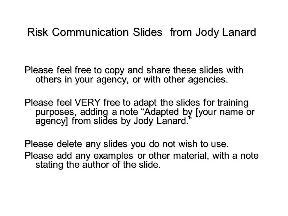 Risk Communication Slides from Jody Lanard Please feel free to copy and share these slides with others in your agency, or with other agencies. Please