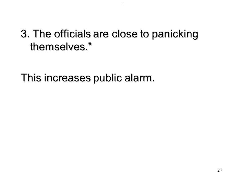 . 3. The officials are close to panicking themselves. This increases public alarm. 27