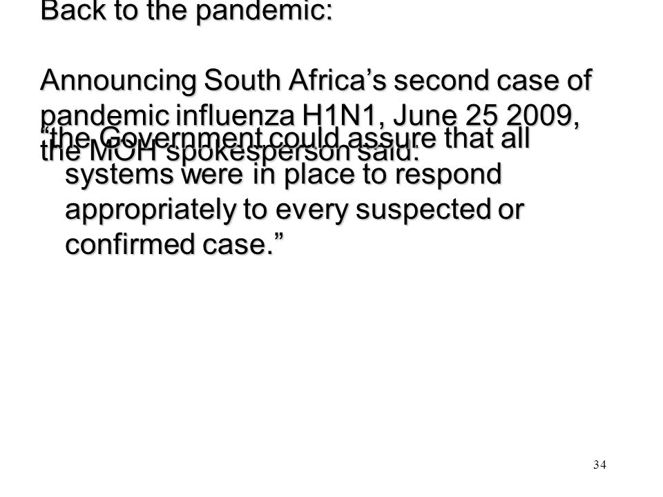Back to the pandemic: Announcing South Africa's second case of pandemic influenza H1N1, June 25 2009, the MOH spokesperson said: the Government could assure that all systems were in place to respond appropriately to every suspected or confirmed case. 34