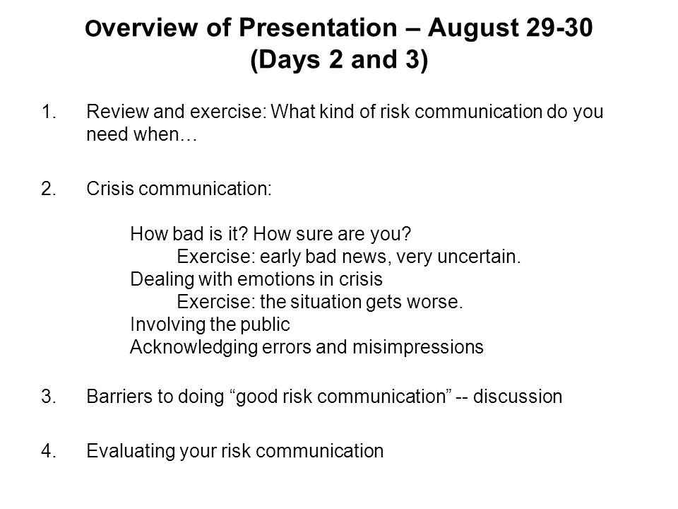 O verview of Presentation – August 29-30 (Days 2 and 3) 1.Review and exercise: What kind of risk communication do you need when… 2.Crisis communicatio