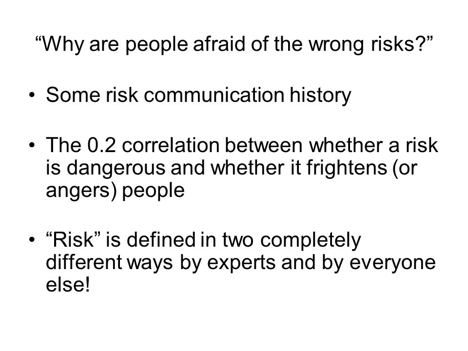 """""""Why are people afraid of the wrong risks?"""" Some risk communication history The 0.2 correlation between whether a risk is dangerous and whether it fri"""
