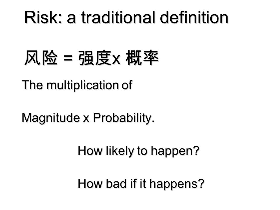 Risk: a traditional definition 风险 = 强度 x 概率 The multiplication of Magnitude x Probability.
