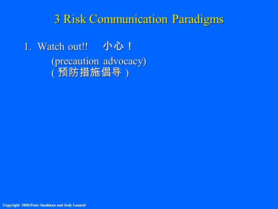 3 Risk Communication Paradigms 1. Watch out!! 小心! (precaution advocacy) ( 预防措施倡导 ) Copyright 2006 Peter Sandman and Jody Lanard