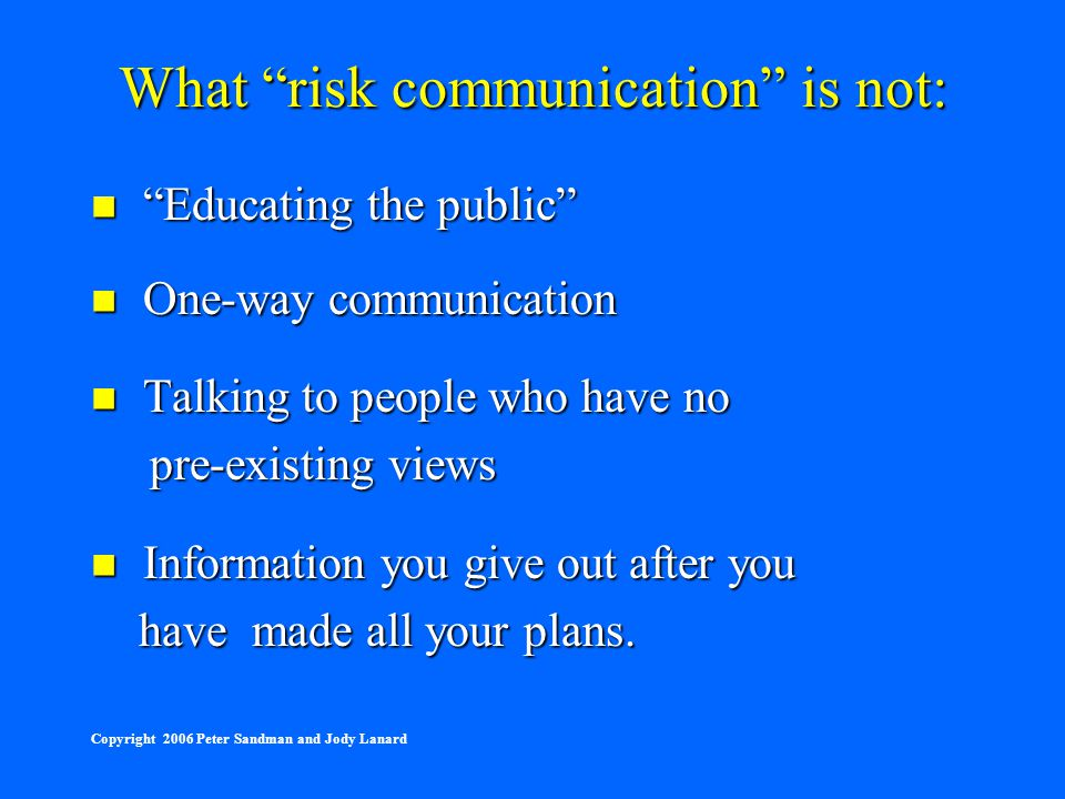 """What """"risk communication"""" is not: """"Educating the public"""" """"Educating the public"""" One-way communication One-way communication Talking to people who have"""