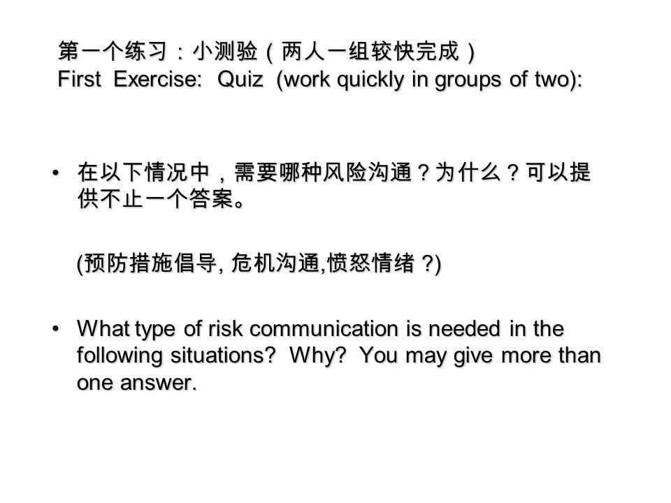 第一个练习:小测验(两人一组较快完成) First Exercise: Quiz (work quickly in groups of two): 在以下情况中,需要哪种风险沟通?为什么?可以提 供不止一个答案。 在以下情况中,需要哪种风险沟通?为什么?可以提 供不止一个答案。 ( 预防措施倡导, 危机沟通, 愤怒情绪 ) ( 预防措施倡导, 危机沟通, 愤怒情绪 ) What type of risk communication is needed in the following situations.