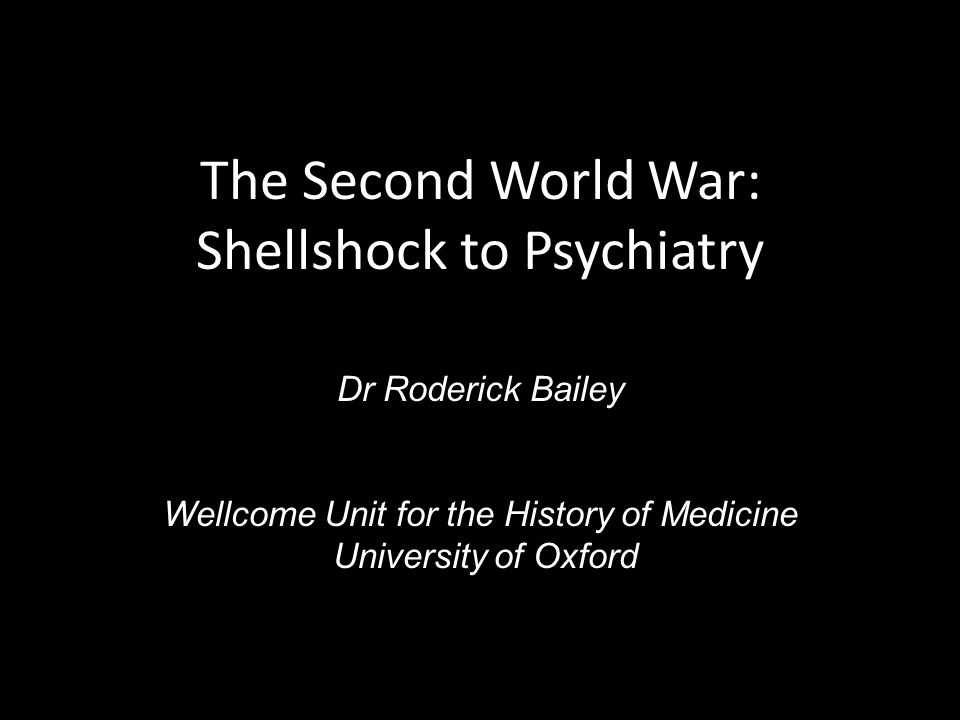 The Second World War: Shellshock to Psychiatry Dr Roderick Bailey Wellcome Unit for the History of Medicine University of Oxford