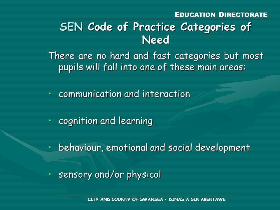 E DUCATION D IRECTORATE CITY AND COUNTY OF SWANSEA DINAS A SIR ABERTAWE SEN Code of Practice Categories of Need There are no hard and fast categories but most pupils will fall into one of these main areas: communication and interactioncommunication and interaction cognition and learningcognition and learning behaviour, emotional and social developmentbehaviour, emotional and social development sensory and/or physicalsensory and/or physical