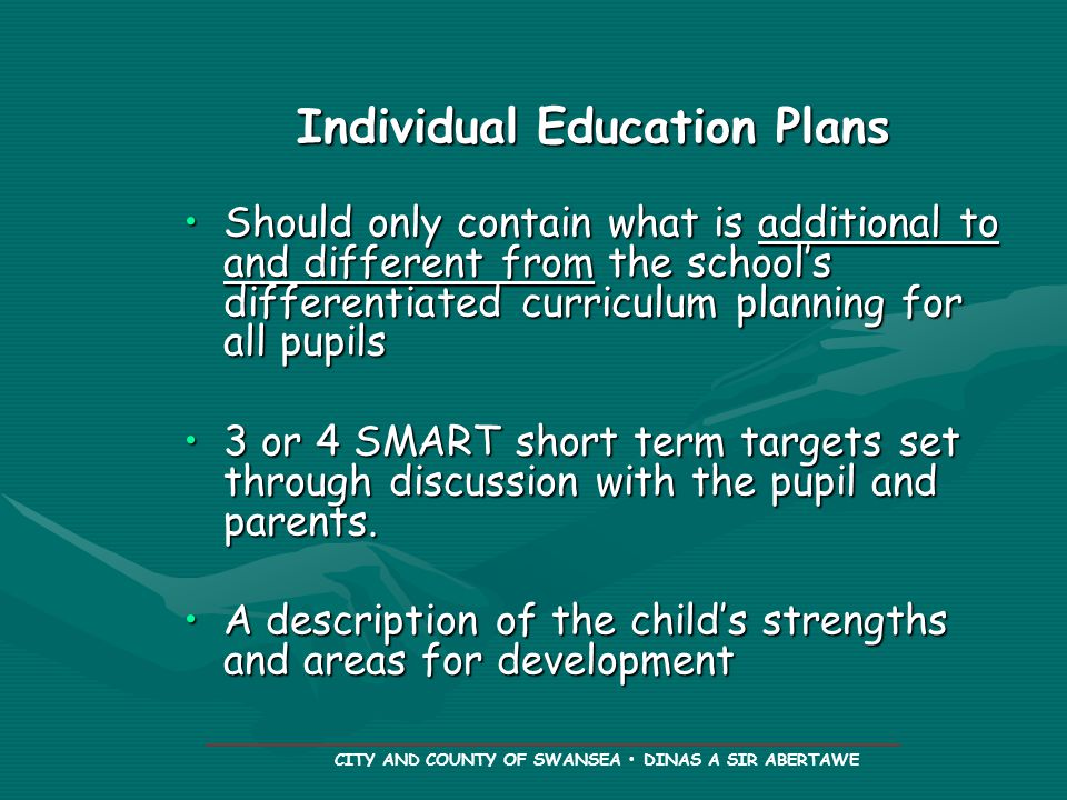 CITY AND COUNTY OF SWANSEA DINAS A SIR ABERTAWE Individual Education Plans Should only contain what is additional to and different from the school's differentiated curriculum planning for all pupilsShould only contain what is additional to and different from the school's differentiated curriculum planning for all pupils 3 or 4 SMART short term targets set through discussion with the pupil and parents.3 or 4 SMART short term targets set through discussion with the pupil and parents.
