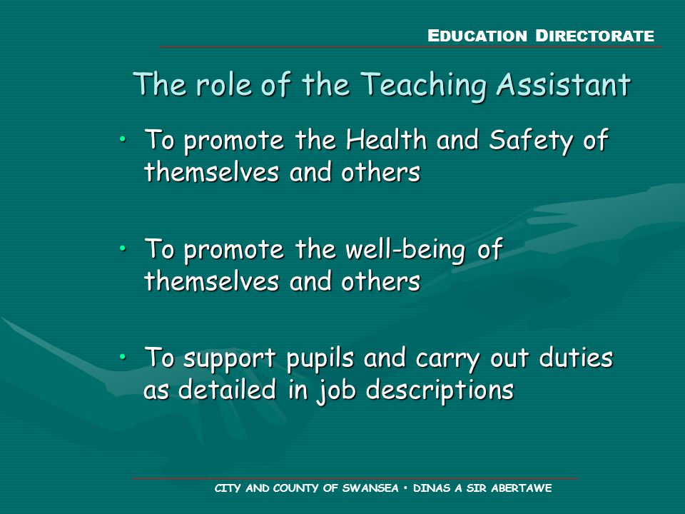 E DUCATION D IRECTORATE CITY AND COUNTY OF SWANSEA DINAS A SIR ABERTAWE The role of the Teaching Assistant To promote the Health and Safety of themselves and othersTo promote the Health and Safety of themselves and others To promote the well-being of themselves and othersTo promote the well-being of themselves and others To support pupils and carry out duties as detailed in job descriptionsTo support pupils and carry out duties as detailed in job descriptions