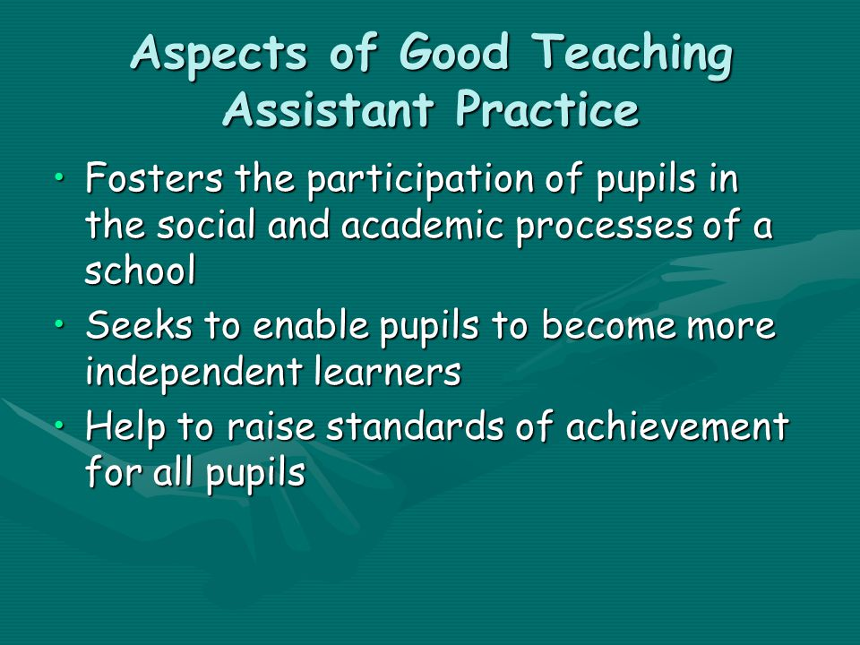 Aspects of Good Teaching Assistant Practice Fosters the participation of pupils in the social and academic processes of a schoolFosters the participation of pupils in the social and academic processes of a school Seeks to enable pupils to become more independent learnersSeeks to enable pupils to become more independent learners Help to raise standards of achievement for all pupilsHelp to raise standards of achievement for all pupils