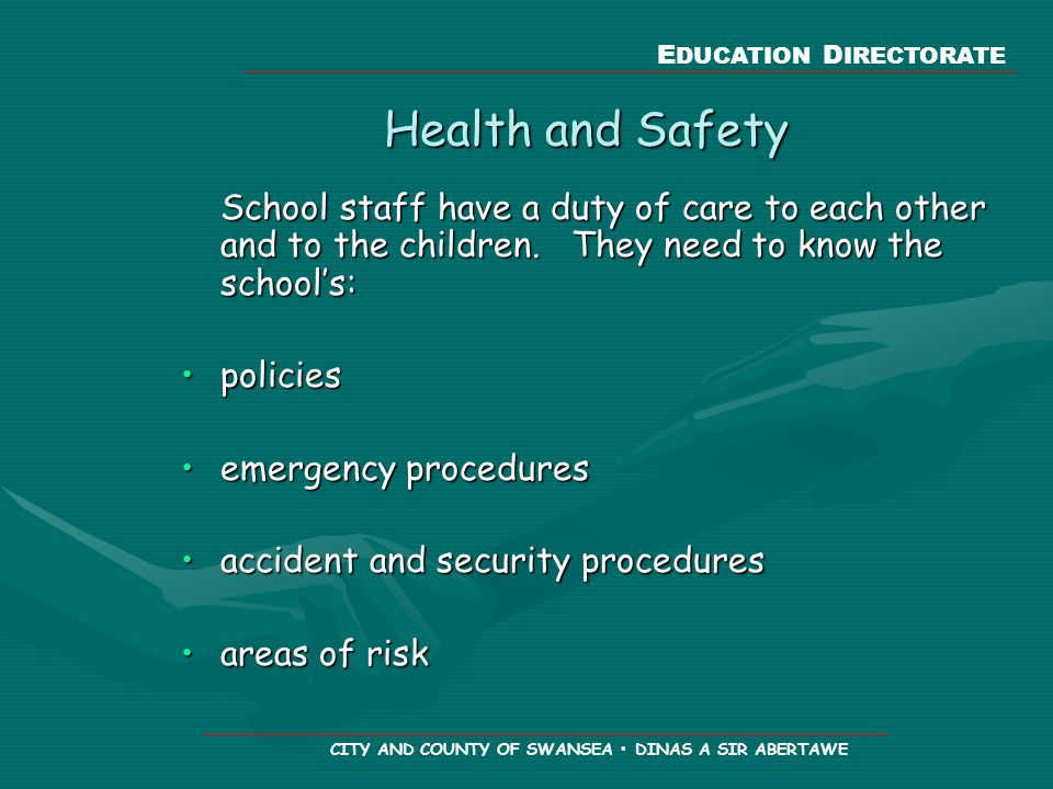 E DUCATION D IRECTORATE CITY AND COUNTY OF SWANSEA DINAS A SIR ABERTAWE Health and Safety School staff have a duty of care to each other and to the children.