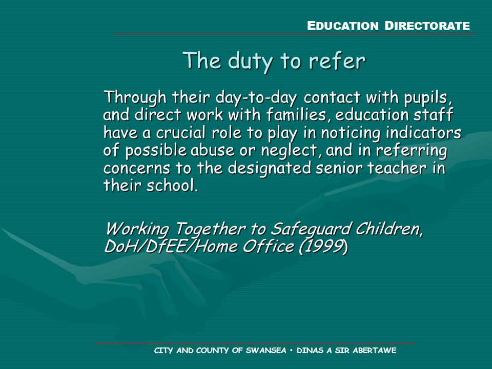 E DUCATION D IRECTORATE CITY AND COUNTY OF SWANSEA DINAS A SIR ABERTAWE The duty to refer Through their day-to-day contact with pupils, and direct work with families, education staff have a crucial role to play in noticing indicators of possible abuse or neglect, and in referring concerns to the designated senior teacher in their school.