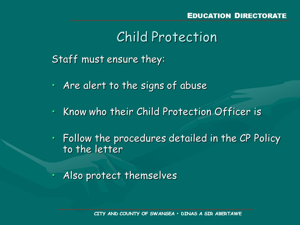 E DUCATION D IRECTORATE CITY AND COUNTY OF SWANSEA DINAS A SIR ABERTAWE Child Protection Staff must ensure they: Are alert to the signs of abuseAre alert to the signs of abuse Know who their Child Protection Officer isKnow who their Child Protection Officer is Follow the procedures detailed in the CP Policy to the letterFollow the procedures detailed in the CP Policy to the letter Also protect themselvesAlso protect themselves