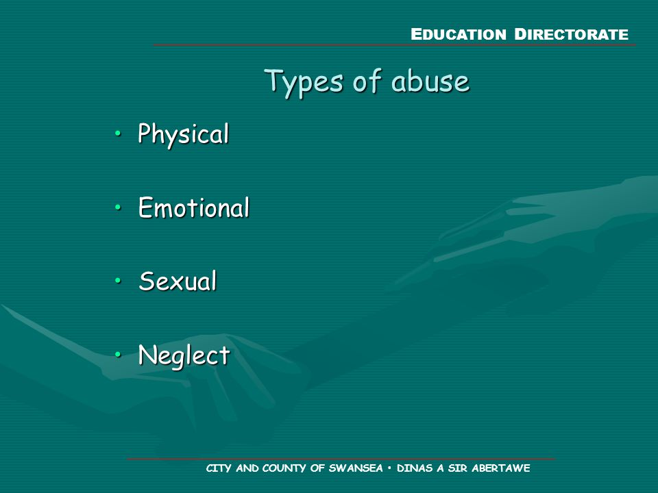 E DUCATION D IRECTORATE CITY AND COUNTY OF SWANSEA DINAS A SIR ABERTAWE Types of abuse PhysicalPhysical EmotionalEmotional SexualSexual NeglectNeglect