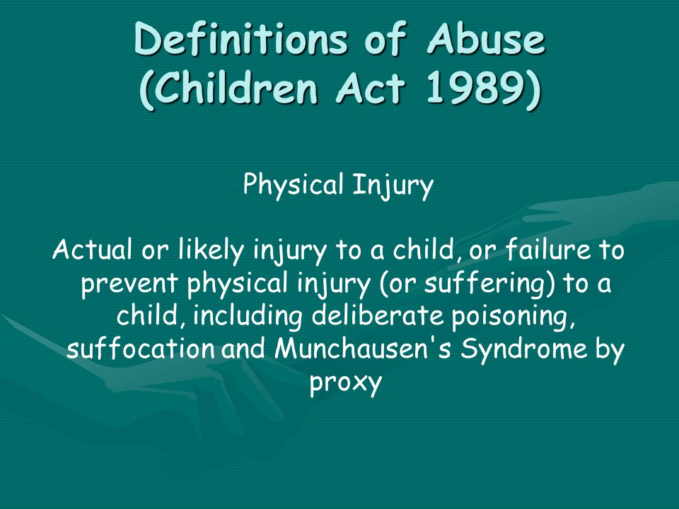Definitions of Abuse (Children Act 1989) Physical Injury Actual or likely injury to a child, or failure to prevent physical injury (or suffering) to a child, including deliberate poisoning, suffocation and Munchausen s Syndrome by proxy