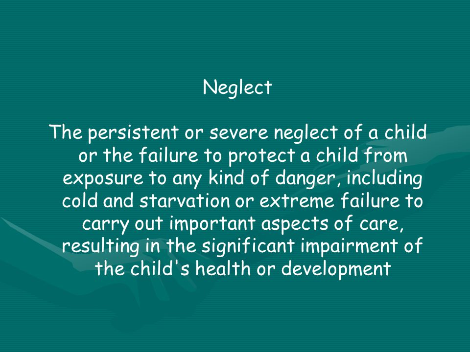 Neglect The persistent or severe neglect of a child or the failure to protect a child from exposure to any kind of danger, including cold and starvation or extreme failure to carry out important aspects of care, resulting in the significant impairment of the child s health or development