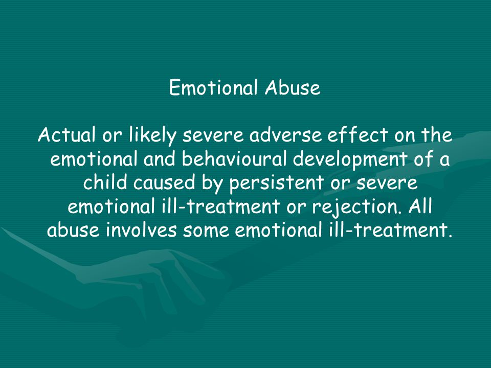 Emotional Abuse Actual or likely severe adverse effect on the emotional and behavioural development of a child caused by persistent or severe emotional ill-treatment or rejection.
