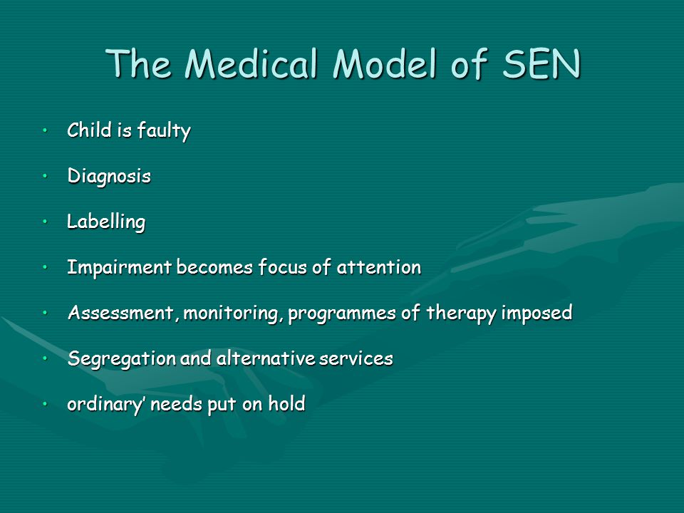 The Medical Model of SEN Child is faultyChild is faulty DiagnosisDiagnosis LabellingLabelling Impairment becomes focus of attentionImpairment becomes focus of attention Assessment, monitoring, programmes of therapy imposedAssessment, monitoring, programmes of therapy imposed Segregation and alternative servicesSegregation and alternative services ordinary' needs put on holdordinary' needs put on hold