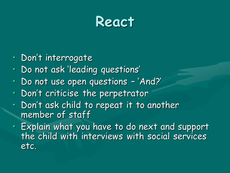 React Don't interrogateDon't interrogate Do not ask 'leading questions'Do not ask 'leading questions' Do not use open questions – 'And 'Do not use open questions – 'And ' Don't criticise the perpetratorDon't criticise the perpetrator Don't ask child to repeat it to another member of staffDon't ask child to repeat it to another member of staff Explain what you have to do next and support the child with interviews with social services etc.Explain what you have to do next and support the child with interviews with social services etc.