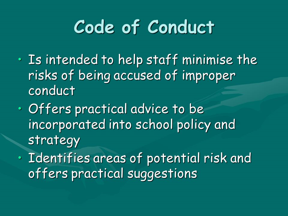 Code of Conduct Is intended to help staff minimise the risks of being accused of improper conductIs intended to help staff minimise the risks of being accused of improper conduct Offers practical advice to be incorporated into school policy and strategyOffers practical advice to be incorporated into school policy and strategy Identifies areas of potential risk and offers practical suggestionsIdentifies areas of potential risk and offers practical suggestions