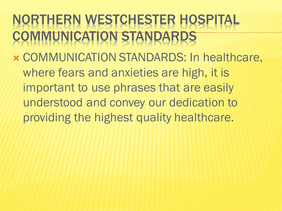  COMMUNICATION STANDARDS: In healthcare, where fears and anxieties are high, it is important to use phrases that are easily understood and convey our dedication to providing the highest quality healthcare.