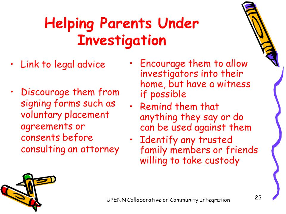 UPENN Collaborative on Community Integration 23 Helping Parents Under Investigation Link to legal advice Discourage them from signing forms such as voluntary placement agreements or consents before consulting an attorney Encourage them to allow investigators into their home, but have a witness if possible Remind them that anything they say or do can be used against them Identify any trusted family members or friends willing to take custody