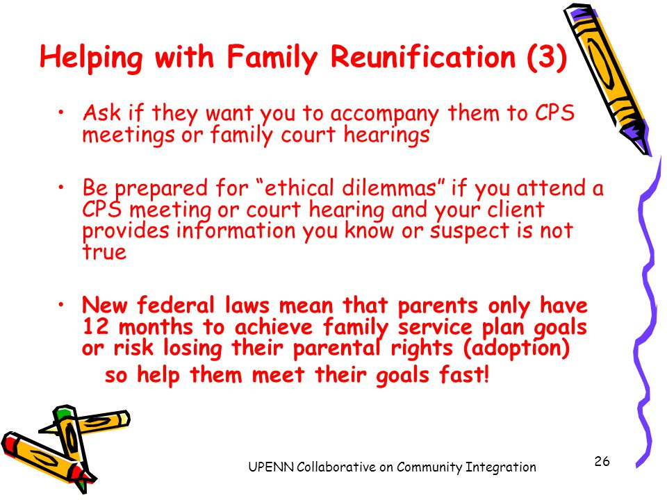 UPENN Collaborative on Community Integration 26 Helping with Family Reunification (3) Ask if they want you to accompany them to CPS meetings or family court hearings Be prepared for ethical dilemmas if you attend a CPS meeting or court hearing and your client provides information you know or suspect is not true New federal laws mean that parents only have 12 months to achieve family service plan goals or risk losing their parental rights (adoption) so help them meet their goals fast!