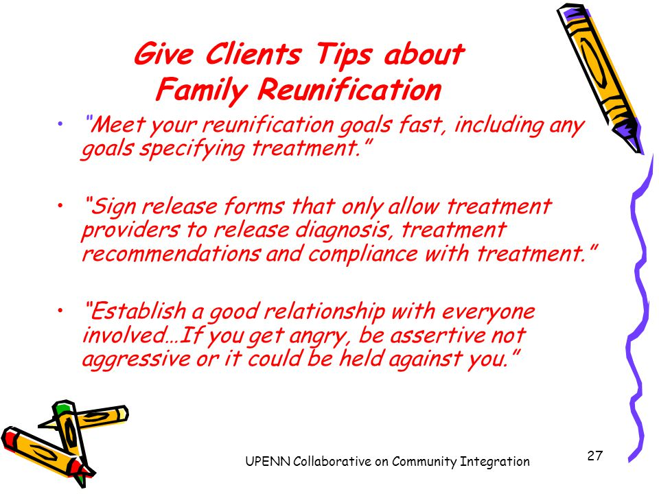 UPENN Collaborative on Community Integration 27 Give Clients Tips about Family Reunification Meet your reunification goals fast, including any goals specifying treatment. Sign release forms that only allow treatment providers to release diagnosis, treatment recommendations and compliance with treatment. Establish a good relationship with everyone involved…If you get angry, be assertive not aggressive or it could be held against you.