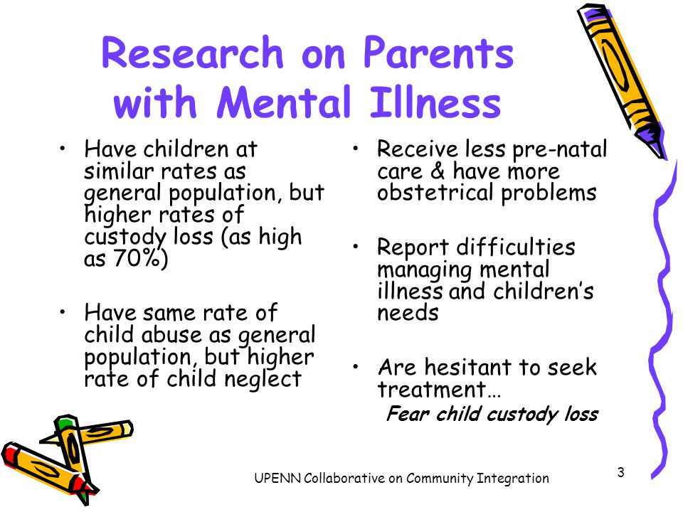 3 Research on Parents with Mental Illness Have children at similar rates as general population, but higher rates of custody loss (as high as 70%) Have same rate of child abuse as general population, but higher rate of child neglect Receive less pre-natal care & have more obstetrical problems Report difficulties managing mental illness and children's needs Are hesitant to seek treatment… Fear child custody loss