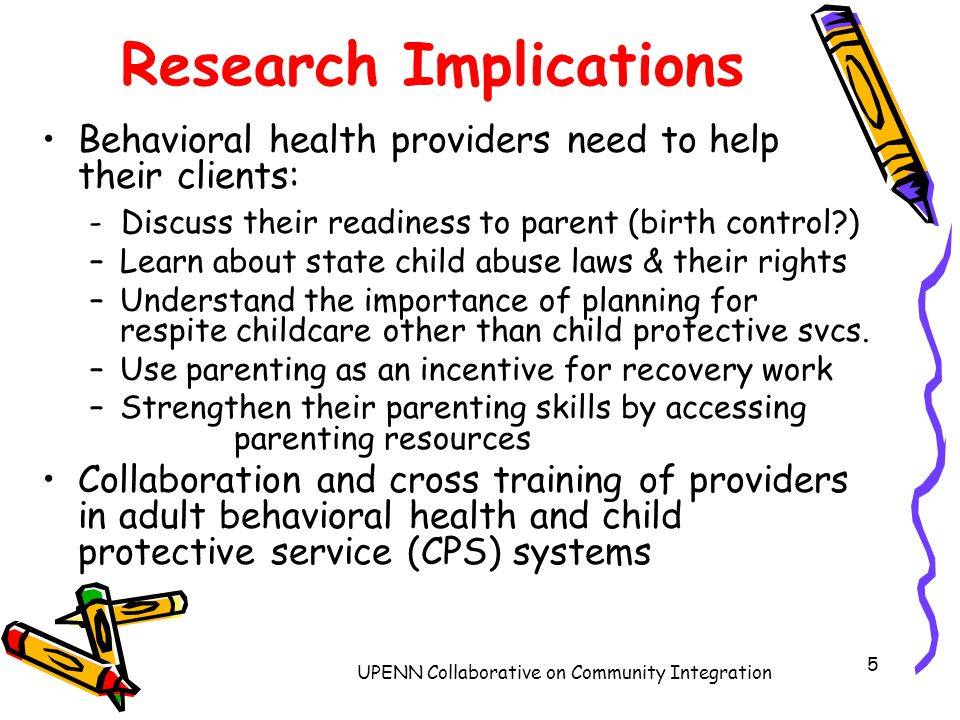 UPENN Collaborative on Community Integration 5 Research Implications Behavioral health providers need to help their clients: - Discuss their readiness to parent (birth control ) –Learn about state child abuse laws & their rights –Understand the importance of planning for respite childcare other than child protective svcs.