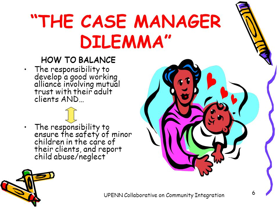 UPENN Collaborative on Community Integration 6 THE CASE MANAGER DILEMMA HOW TO BALANCE The responsibility to develop a good working alliance involving mutual trust with their adult clients AND… The responsibility to ensure the safety of minor children in the care of their clients, and report child abuse/neglect