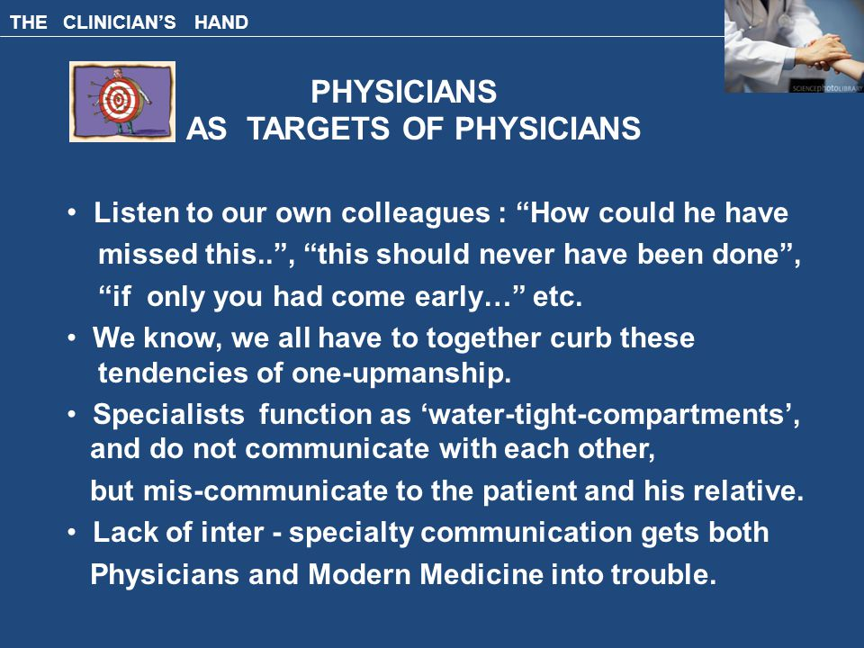 THE CLINICIAN'S HAND PHYSICIANS AS TARGETS OF PHYSICIANS Listen to our own colleagues : How could he have missed this.. , this should never have been done , if only you had come early… etc.