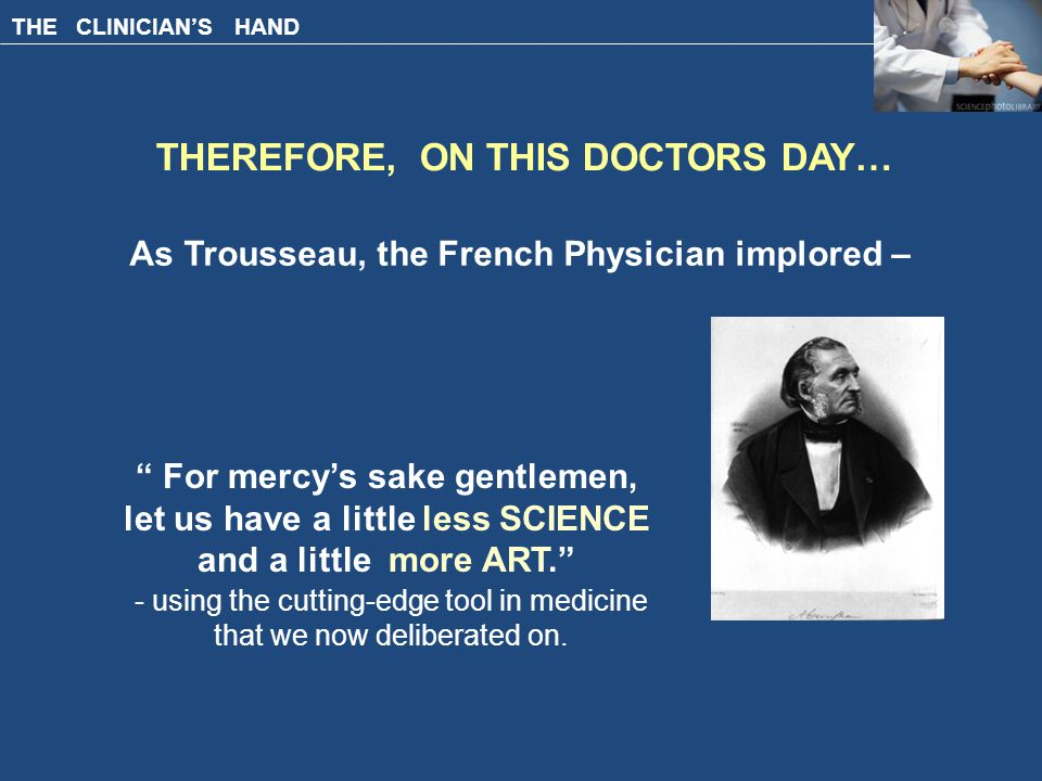 THE CLINICIAN'S HAND THEREFORE, ON THIS DOCTORS DAY… As Trousseau, the French Physician implored – For mercy's sake gentlemen, let us have a little less SCIENCE and a little more ART. - using the cutting-edge tool in medicine that we now deliberated on.
