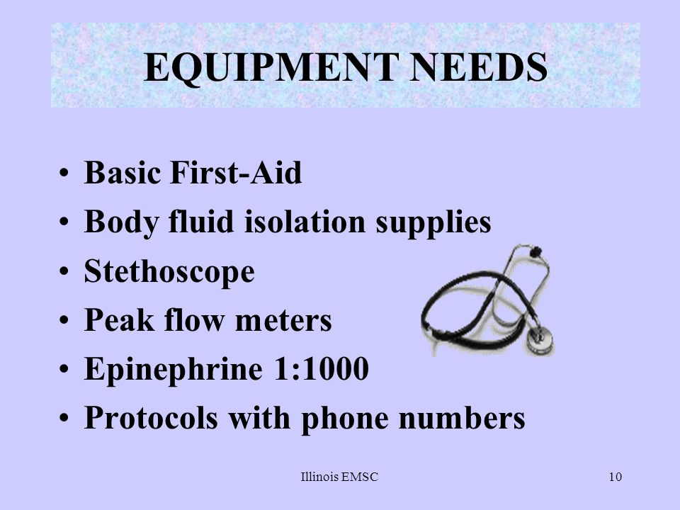 Illinois EMSC10 EQUIPMENT NEEDS Basic First-Aid Body fluid isolation supplies Stethoscope Peak flow meters Epinephrine 1:1000 Protocols with phone num