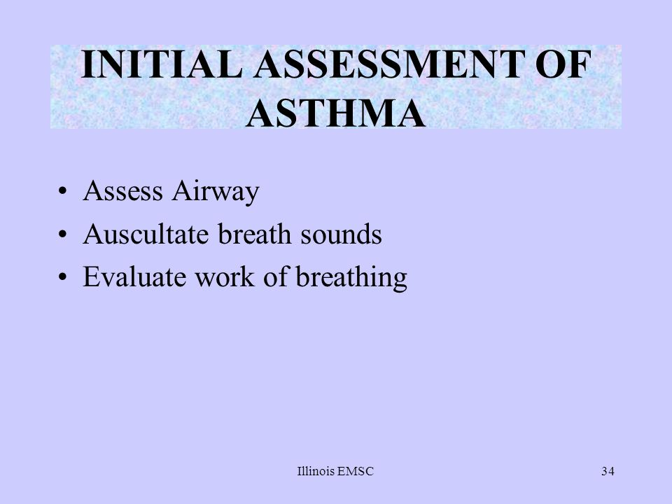 Illinois EMSC34 Assess Airway Auscultate breath sounds Evaluate work of breathing INITIAL ASSESSMENT OF ASTHMA