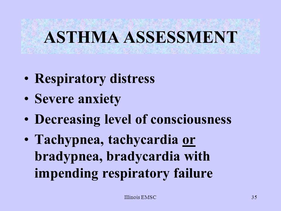 Illinois EMSC35 ASTHMA ASSESSMENT Respiratory distress Severe anxiety Decreasing level of consciousness Tachypnea, tachycardia or bradypnea, bradycard