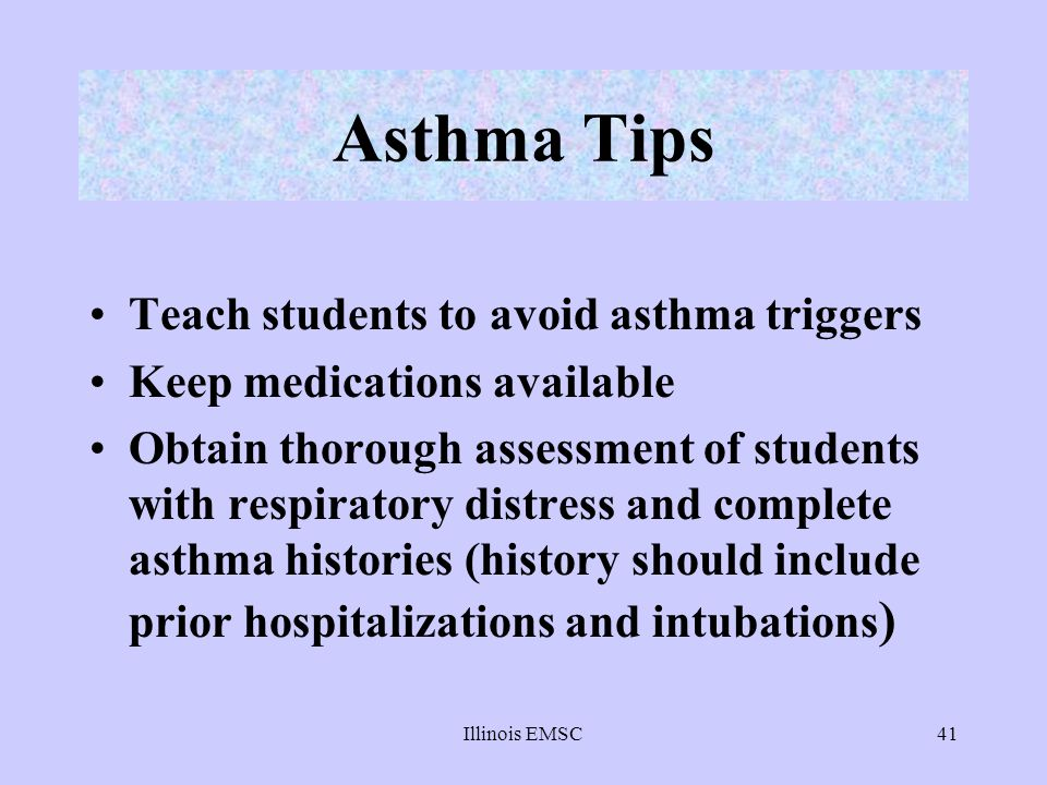 Illinois EMSC41 Asthma Tips Teach students to avoid asthma triggers Keep medications available Obtain thorough assessment of students with respiratory