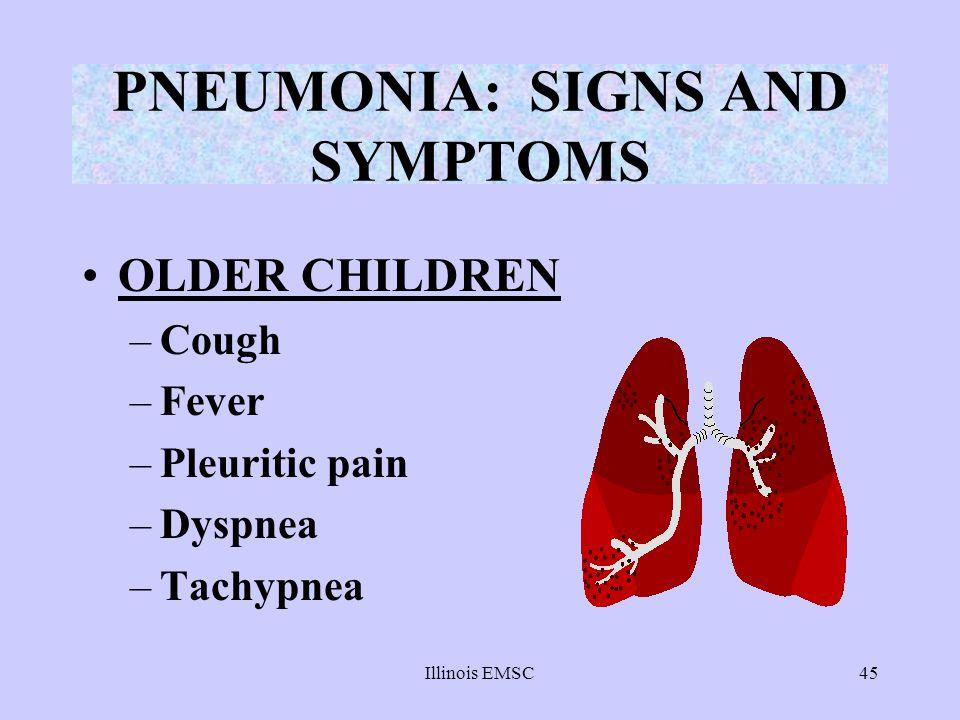 Illinois EMSC45 PNEUMONIA: SIGNS AND SYMPTOMS OLDER CHILDREN –Cough –Fever –Pleuritic pain –Dyspnea –Tachypnea