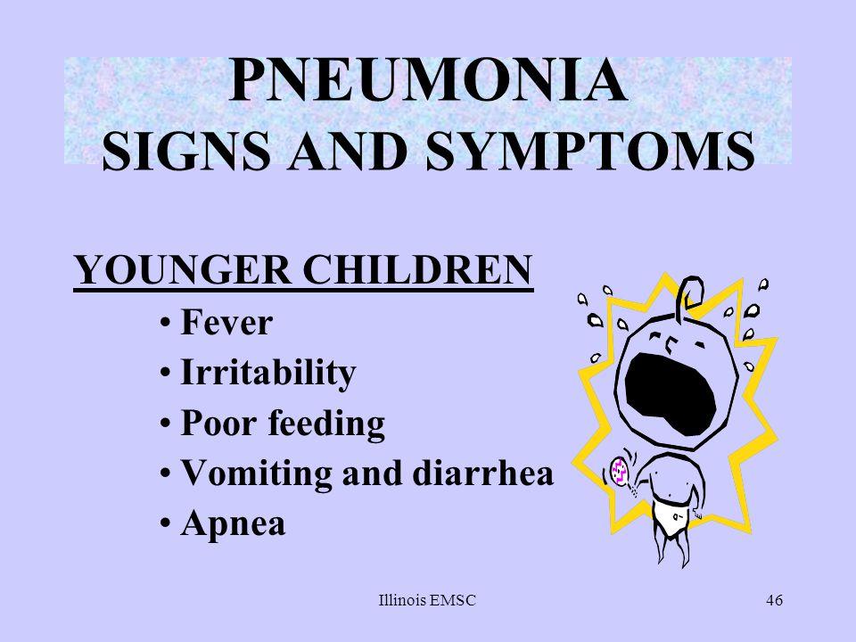 Illinois EMSC46 PNEUMONIA SIGNS AND SYMPTOMS YOUNGER CHILDREN Fever Irritability Poor feeding Vomiting and diarrhea Apnea