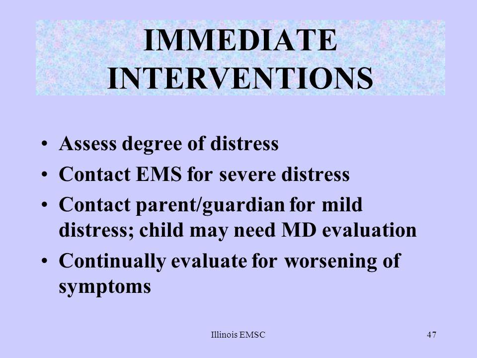 Illinois EMSC47 IMMEDIATE INTERVENTIONS Assess degree of distress Contact EMS for severe distress Contact parent/guardian for mild distress; child may