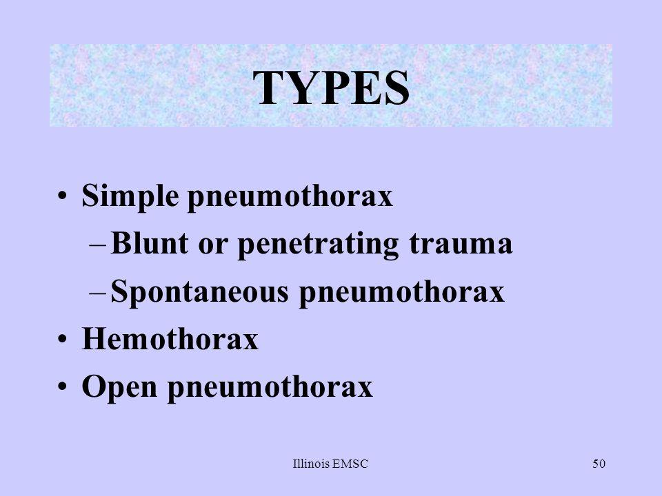 Illinois EMSC50 TYPES Simple pneumothorax –Blunt or penetrating trauma –Spontaneous pneumothorax Hemothorax Open pneumothorax