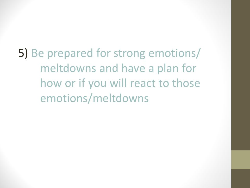 5) Be prepared for strong emotions/ meltdowns and have a plan for how or if you will react to those emotions/meltdowns
